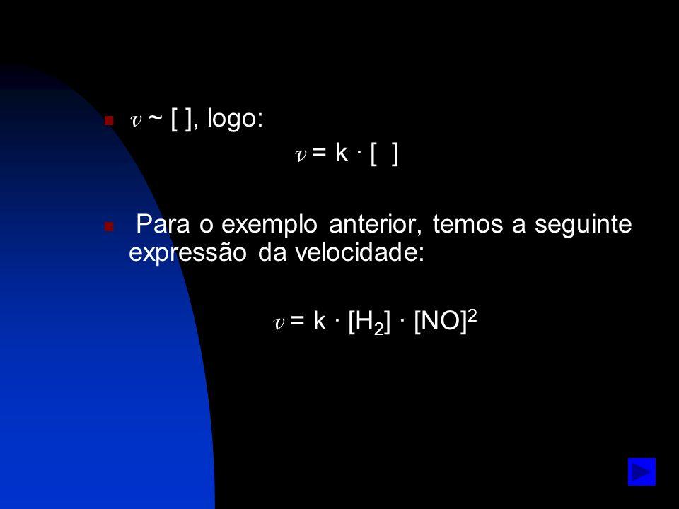 v ~ [ ], logo: v = k · [ ] Para o exemplo anterior, temos a seguinte expressão da velocidade: v = k · [H2] · [NO]2.